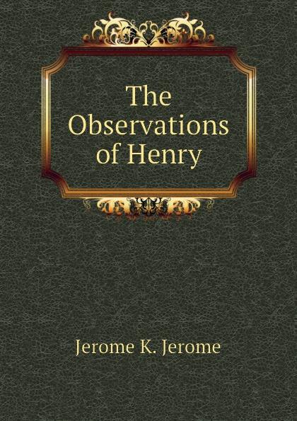 Jerome Jerome K The Observations of Henry jerome k jerome the observations of henry