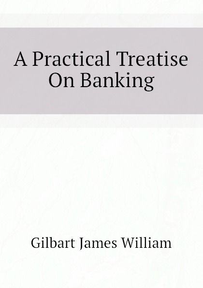 A Practical Treatise On Banking