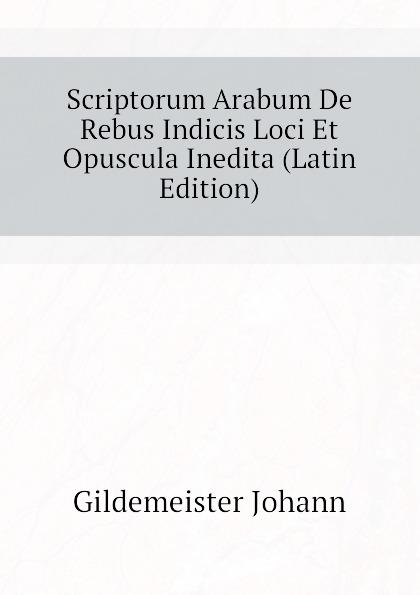 Gildemeister Johann Scriptorum Arabum De Rebus Indicis Loci Et Opuscula Inedita (Latin Edition) polczyk aemilius de unitatibus et loci et temporis in nova comeodia observatis latin edition