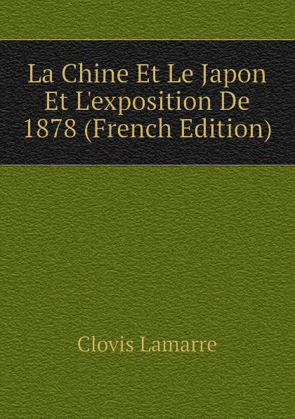 Lamarre Clovis La Chine Et Le Japon Et Lexposition De 1878 (French Edition) clovis lamarre l italie et l exposition de 1878 classic reprint