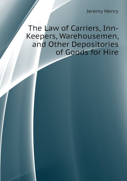 The Law of Carriers, Inn-Keepers, Warehousemen, and Other Depositories of Goods for Hire. Jeremy Henry