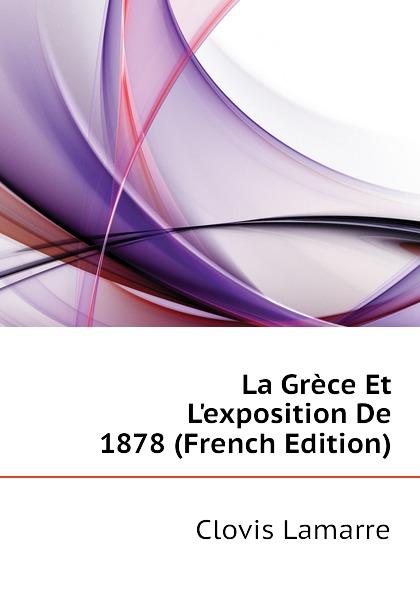 Lamarre Clovis La Grece Et Lexposition De 1878 (French Edition) clovis lamarre l italie et l exposition de 1878 classic reprint