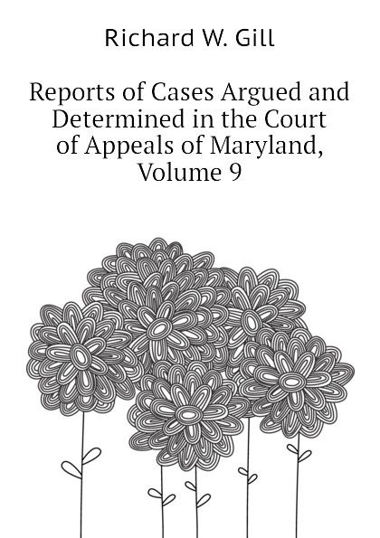 Richard W. Gill Reports of Cases Argued and Determined in the Court of Appeals of Maryland, Volume 9