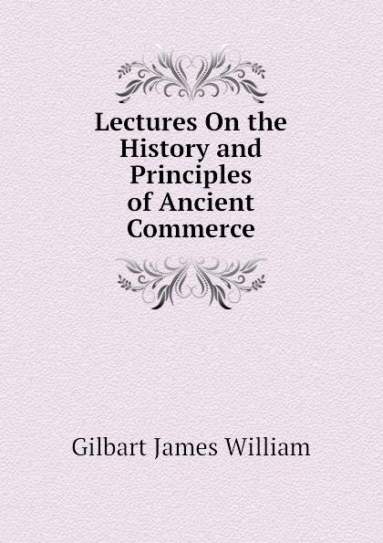 Lectures On the History and Principles of Ancient Commerce Эта книга — репринт оригинального...