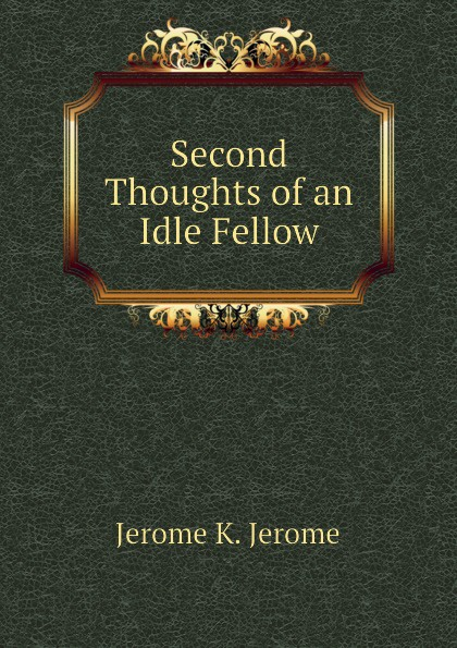 Jerome Jerome K Second Thoughts of an Idle Fellow