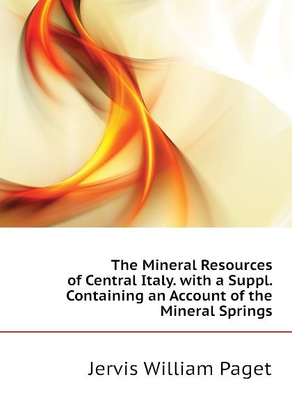 The Mineral Resources of Central Italy. with a Suppl. Containing an Account of the Mineral Springs