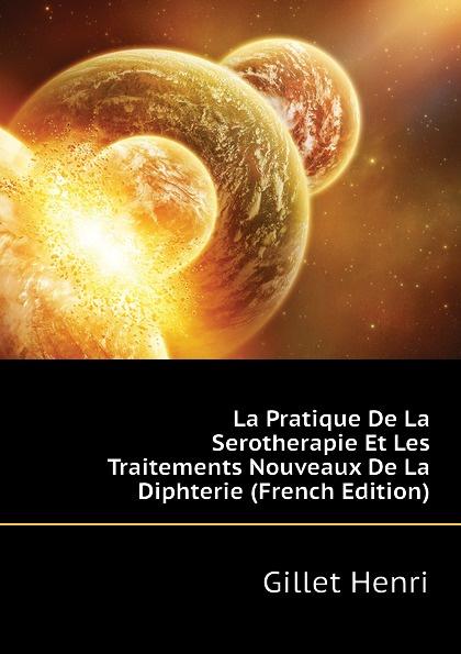 Gillet Henri La Pratique De La Serotherapie Et Les Traitements Nouveaux De La Diphterie (French Edition)