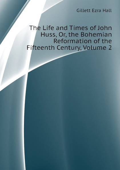Gillett Ezra Hall The Life and Times of John Huss, Or, the Bohemian Reformation of the Fifteenth Century, Volume 2 green alice stopford town life in the fifteenth century volume 2