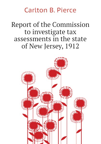 Carlton B. Pierce Report of the Commission to investigate tax assessments in the state of New Jersey, 1912