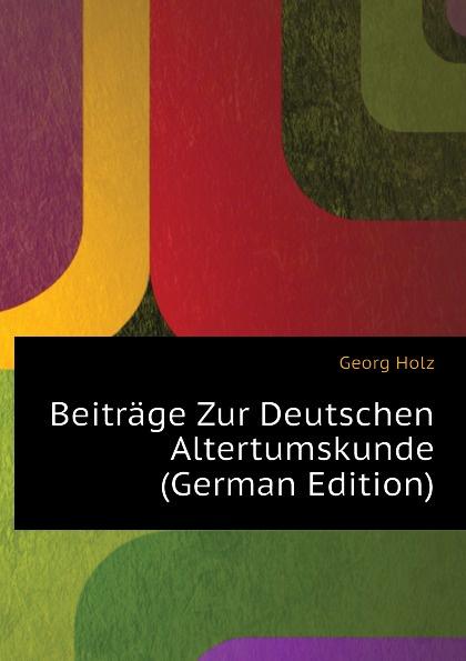 Georg Holz Beitrage Zur Deutschen Altertumskunde (German Edition) georg holz beitrage zur deutschen altertumskunde german edition
