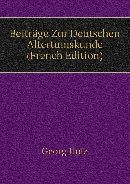 Georg Holz Beitrage Zur Deutschen Altertumskunde (French Edition) georg holz beitrage zur deutschen altertumskunde german edition