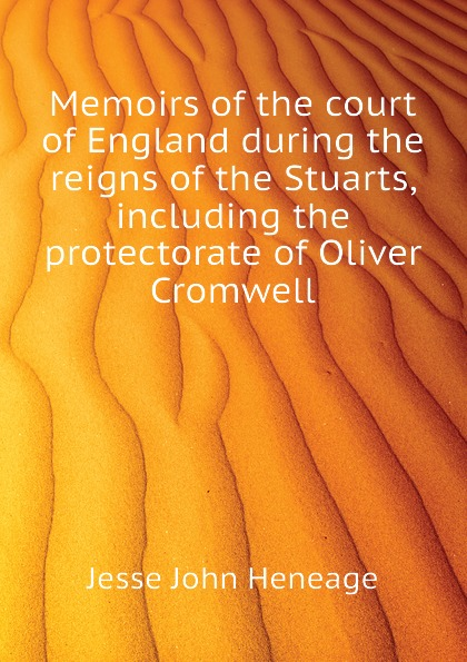Jesse John Heneage Memoirs of the court of England during the reigns of the Stuarts, including the protectorate of Oliver Cromwell john heneage jesse memoirs of the court of england during the reigns of william and mary 3