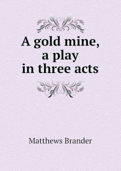 Matthews Brander A gold mine, a play in three acts e a bennett milestones a play in three acts