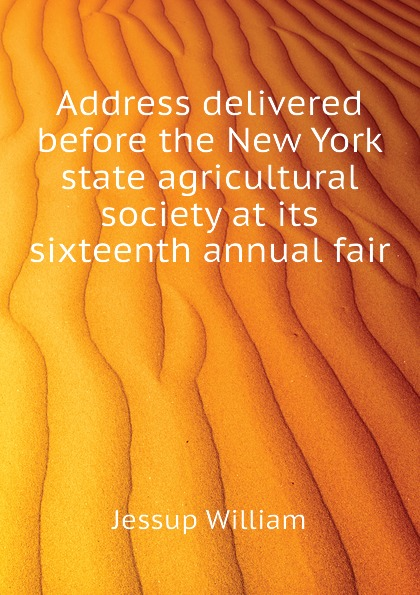 Jessup William Address delivered before the New York state agricultural society at its sixteenth annual fair