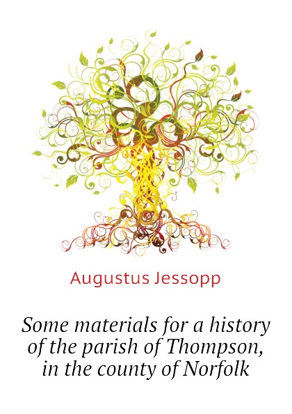 Jessopp Augustus Some materials for a history of the parish of Thompson, in the county of Norfolk hopper edmund carles some account of the parish of starston norfolk