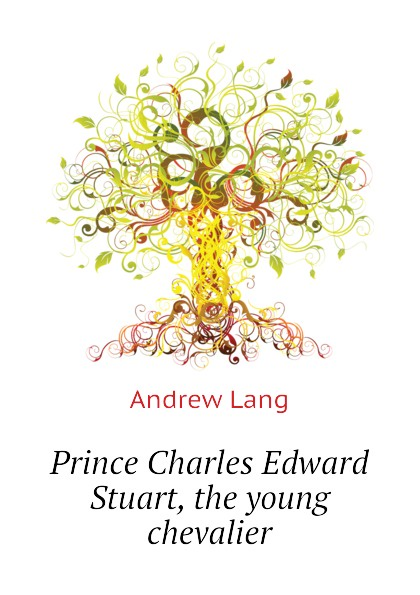 Andrew Lang Prince Charles Edward Stuart, the young chevalier lang andrew pickle the spy or the incognito of prince charles
