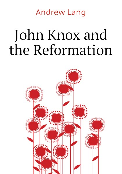 Andrew Lang John Knox and the Reformation