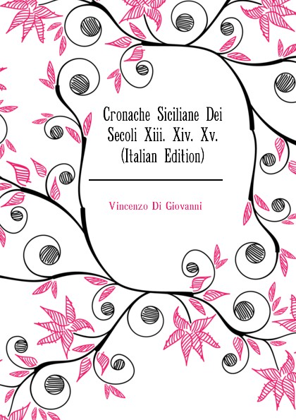Vincenzo Di Giovanni Cronache Siciliane Dei Secoli Xiii. Xiv. Xv. (Italian Edition) meli giovanni poesi siciliane italian edition