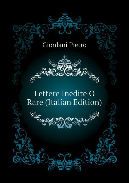 Giordani Pietro Lettere Inedite O Rare (Italian Edition) metastasio pietro lettere inedite a mattia damiani poeta volterrano italian edition