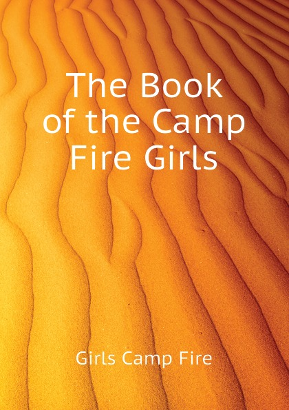 Girls Camp Fire The Book of the Camp Fire Girls