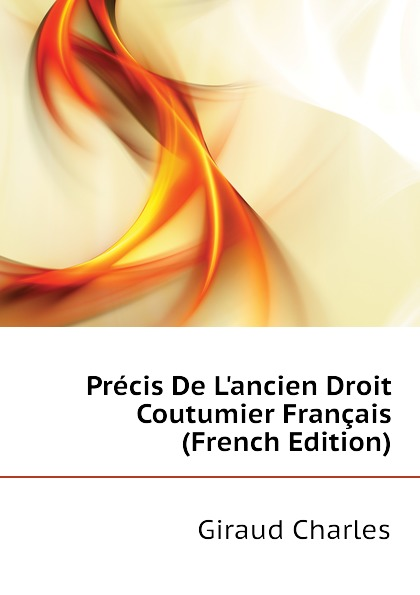 Giraud Charles Precis De Lancien Droit Coutumier Francais (French Edition) marcel moye precis elementaire de droit public francais