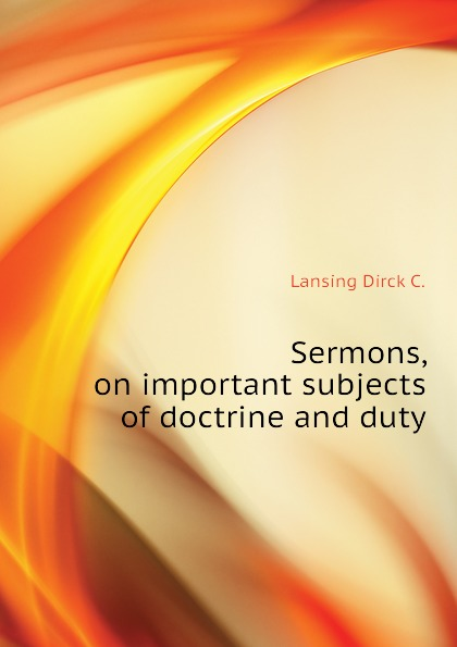 Lansing Dirck C. Sermons, on important subjects of doctrine and duty edward thomson sermons on miscellaneous subjects 1849