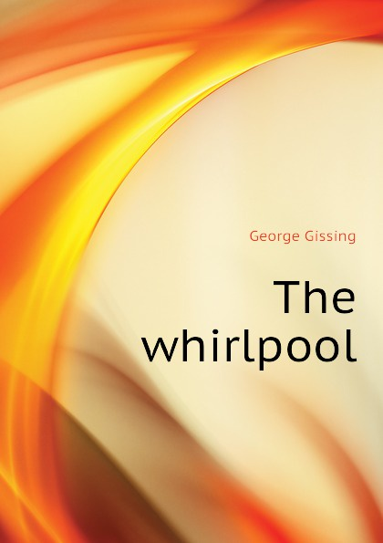 Gissing George The whirlpool george gissing the whirlpool