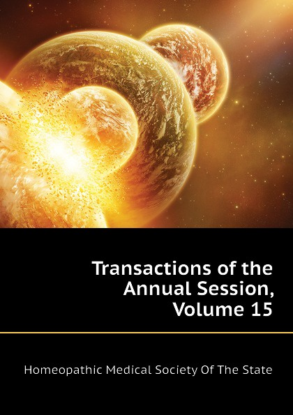 Homeopathic Medical Society Of The State Transactions of the Annual Session, Volume 15