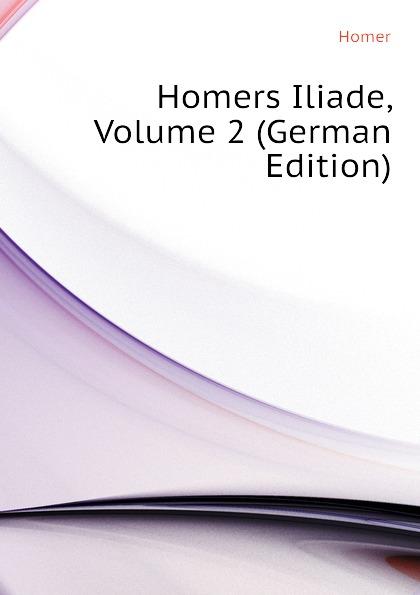 Homer Homers Iliade, Volume 2 (German Edition) homer omero in lombardia dellabate f boaretti iliade italian edition