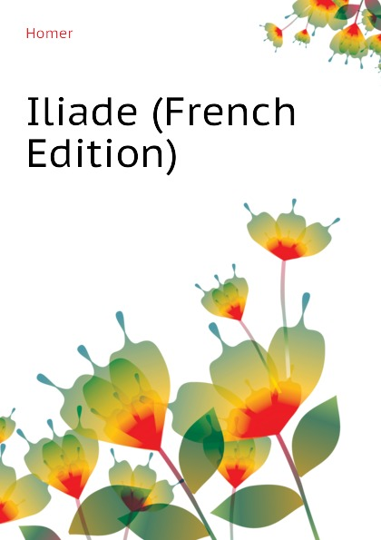 Homer Iliade (French Edition) homer omero in lombardia dellabate f boaretti iliade italian edition