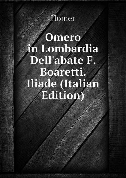 Homer Omero in Lombardia Dellabate F. Boaretti. Iliade (Italian Edition) homer omero in lombardia dellabate f boaretti iliade italian edition