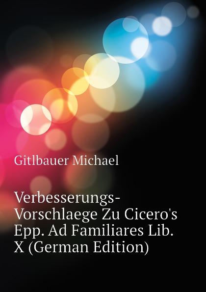 Gitlbauer Michael Verbesserungs-Vorschlaege Zu Ciceros Epp. Ad Familiares Lib. X (German Edition) платье ad lib ad lib ad014ewezp68