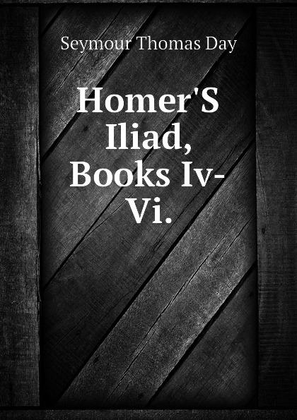 Seymour Thomas Day HomerS Iliad, Books Iv-Vi.