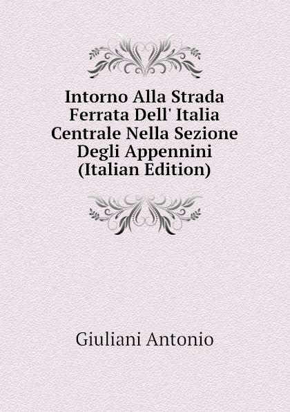 Giuliani Antonio Intorno Alla Strada Ferrata Dell Italia Centrale Nella Sezione Degli Appennini (Italian Edition) internazionali bnl d italia campo centrale semifinals daytime