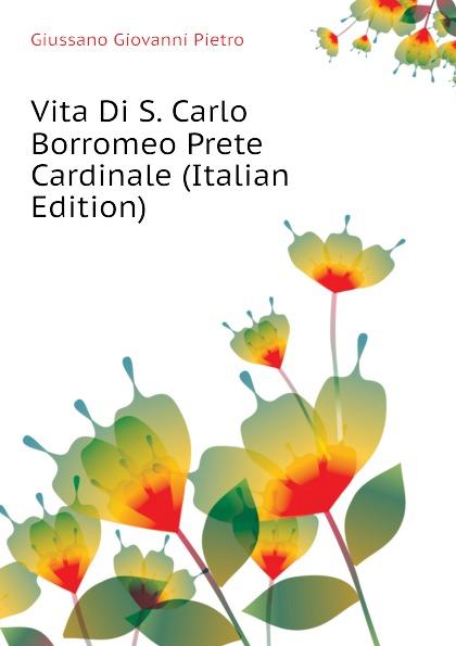 Giussano Giovanni Pietro Vita Di S. Carlo Borromeo Prete Cardinale (Italian Edition) giussano giovanni pietro vita di s carlo borromeo prete cardinale italian edition