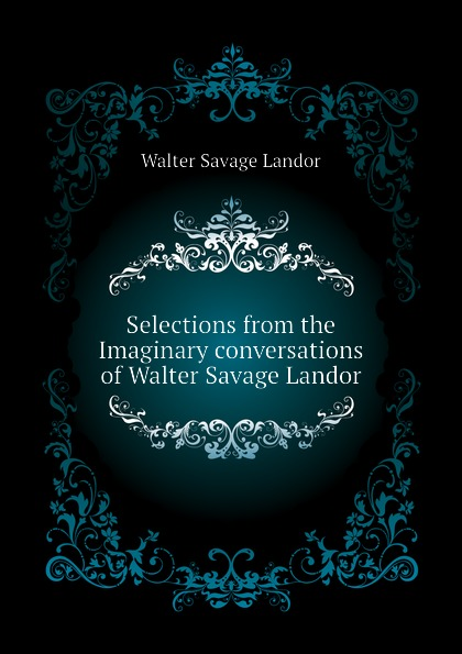 Walter Savage Landor Selections from the Imaginary conversations of Walter Savage Landor walter savage landor selections from the imaginary conversations of walter savage landor