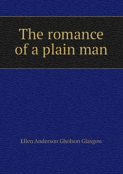 Glasgow Ellen Anderson The romance of a plain man glasgow ellen anderson gholson the romance of a plain man
