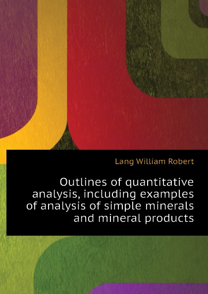 Lang William Robert Outlines of quantitative analysis, including examples of analysis of simple minerals and mineral products jerald pinto e quantitative investment analysis workbook