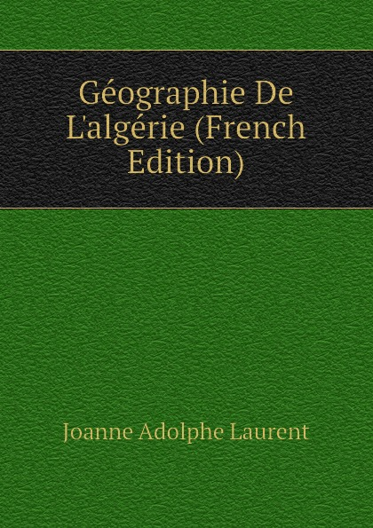 Joanne Adolphe Laurent Geographie De Lalgerie (French Edition)