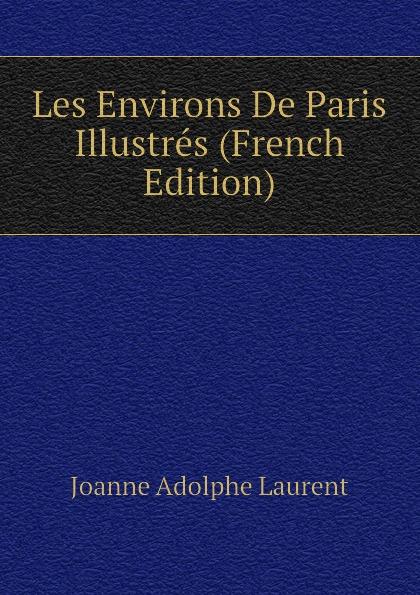 Joanne Adolphe Laurent Les Environs De Paris Illustres (French Edition)