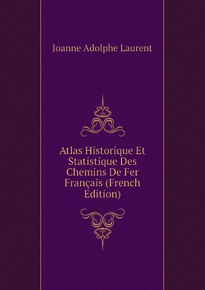 Joanne Adolphe Laurent Atlas Historique Et Statistique Des Chemins De Fer Francais (French Edition)