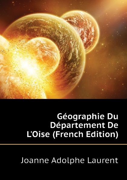 Joanne Adolphe Laurent Geographie Du Departement De LOise (French Edition)