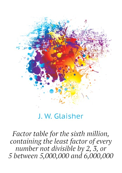J. W. Glaisher Factor table for the sixth million, containing the least factor of every number not divisible by 2, 3, or 5 between 5,000,000 and 6,000,000