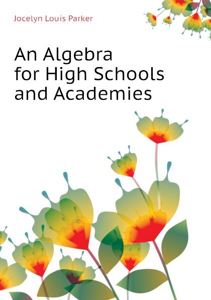 Jocelyn Louis Parker An Algebra for High Schools and Academies jocelyn louis parker an algebra for high schools and academies