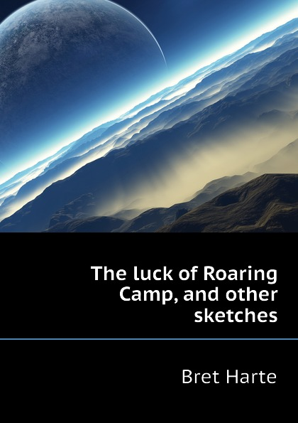 Bret Harte The luck of Roaring Camp, and other sketches bret harte the luck of roaring camp heathen chinee poems and other sketches