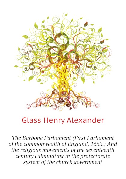 The Barbone Parliament (First Parliament of the commonwealth of England, 1653.) And the religious movements of the seventeenth century culminating in the protectorate system of the church government
