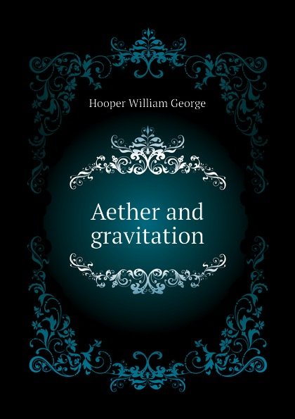 Hooper William George Aether and gravitation