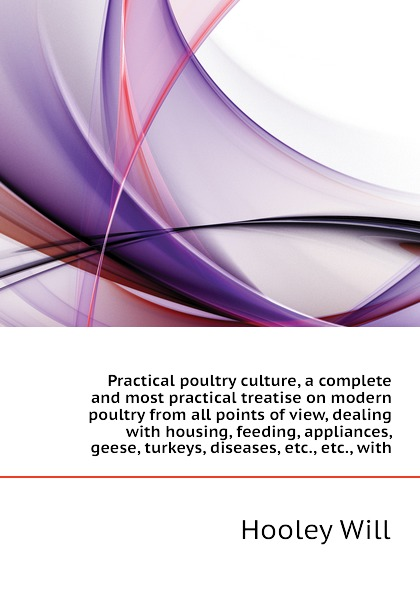 Hooley Will Practical poultry culture, a complete and most practical treatise on modern poultry from all points of view, dealing with housing, feeding, appliances, geese, turkeys, diseases, etc., etc., with h will practical poultry culture
