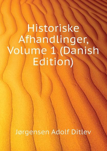 Jørgensen Adolf Ditlev Historiske Afhandlinger, Volume 1 (Danish Edition) adolf ditlev jorgensen historiske afhandlinger