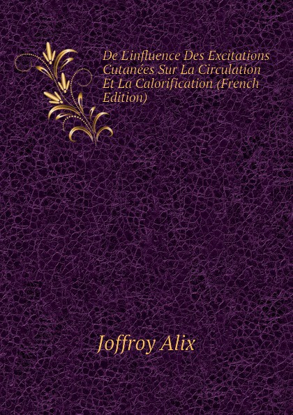Joffroy Alix De Linfluence Des Excitations Cutanees Sur La Circulation Et La Calorification (French Edition) пальто alix story alix story mp002xw13vuo